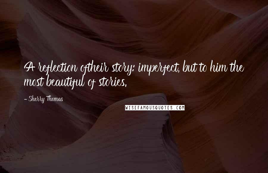 Sherry Thomas quotes: A reflection oftheir story: imperfect, but to him the most beautiful of stories.