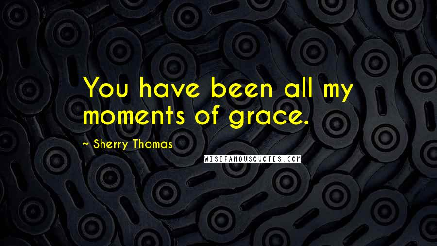 Sherry Thomas quotes: You have been all my moments of grace.