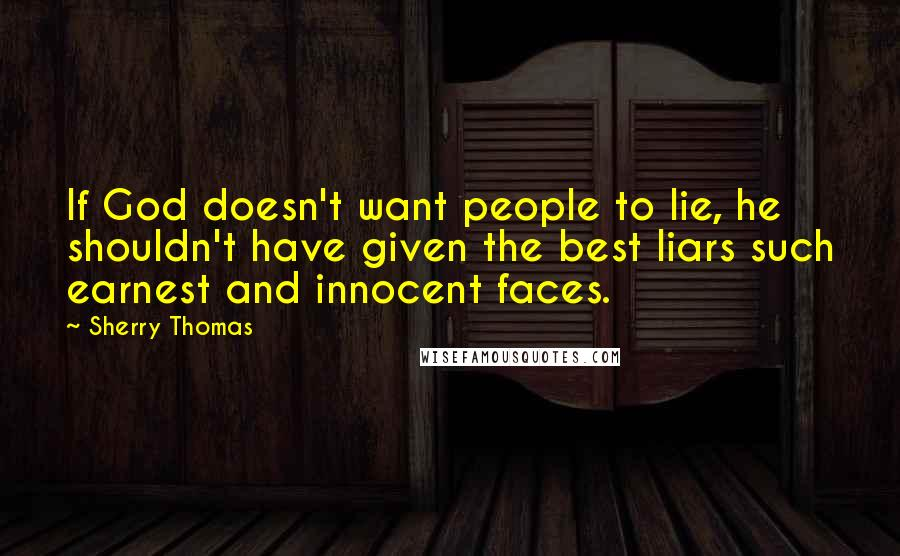 Sherry Thomas quotes: If God doesn't want people to lie, he shouldn't have given the best liars such earnest and innocent faces.