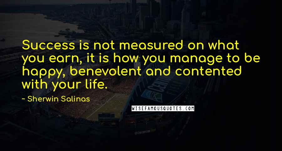Sherwin Salinas quotes: Success is not measured on what you earn, it is how you manage to be happy, benevolent and contented with your life.
