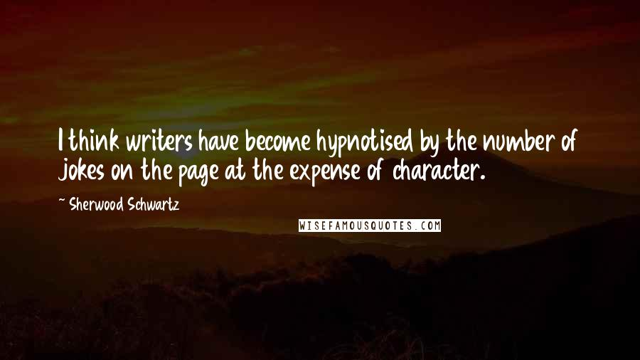 Sherwood Schwartz quotes: I think writers have become hypnotised by the number of jokes on the page at the expense of character.
