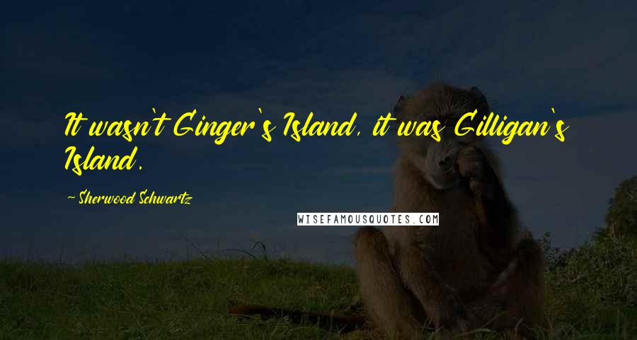 Sherwood Schwartz quotes: It wasn't Ginger's Island, it was Gilligan's Island.