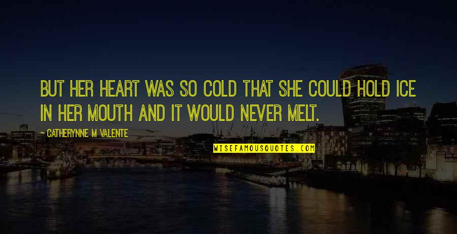 She's Cold As Ice Quotes By Catherynne M Valente: But her heart was so cold that she