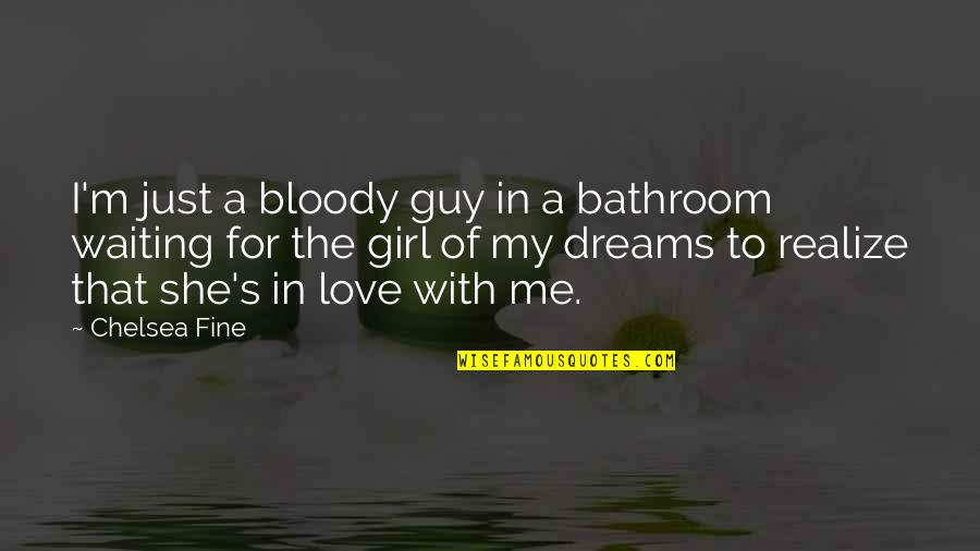 She's Just The Girl Quotes By Chelsea Fine: I'm just a bloody guy in a bathroom