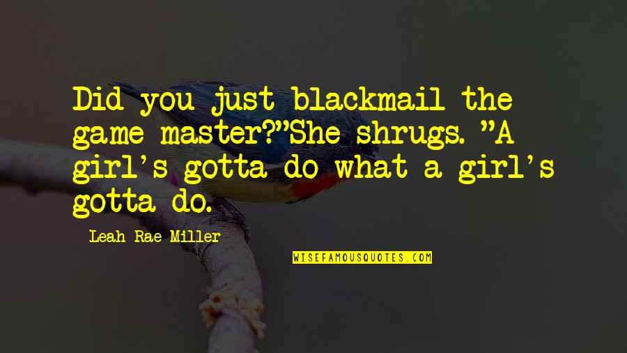 "She's Just The Girl Quotes By Leah Rae Miller: Did you just blackmail the game master?""She shrugs."