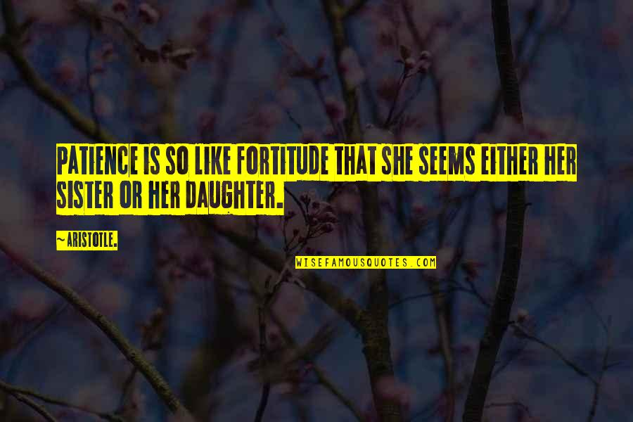 She's Like My Sister Quotes By Aristotle.: Patience is so like fortitude that she seems