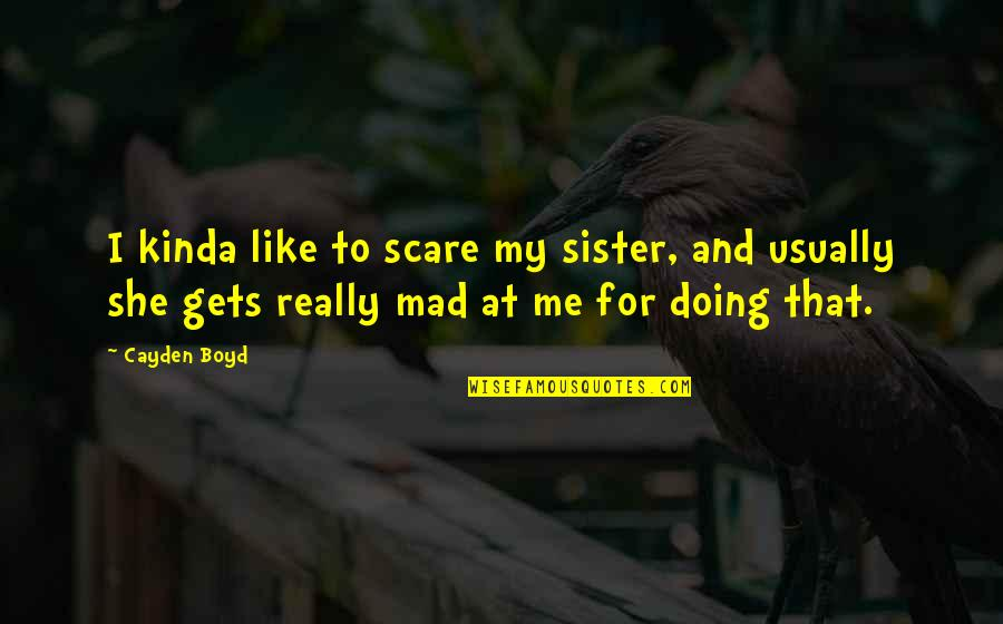 She's Like My Sister Quotes By Cayden Boyd: I kinda like to scare my sister, and