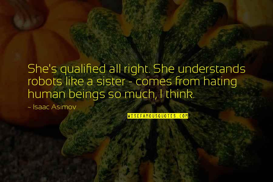She's Like My Sister Quotes By Isaac Asimov: She's qualified all right. She understands robots like