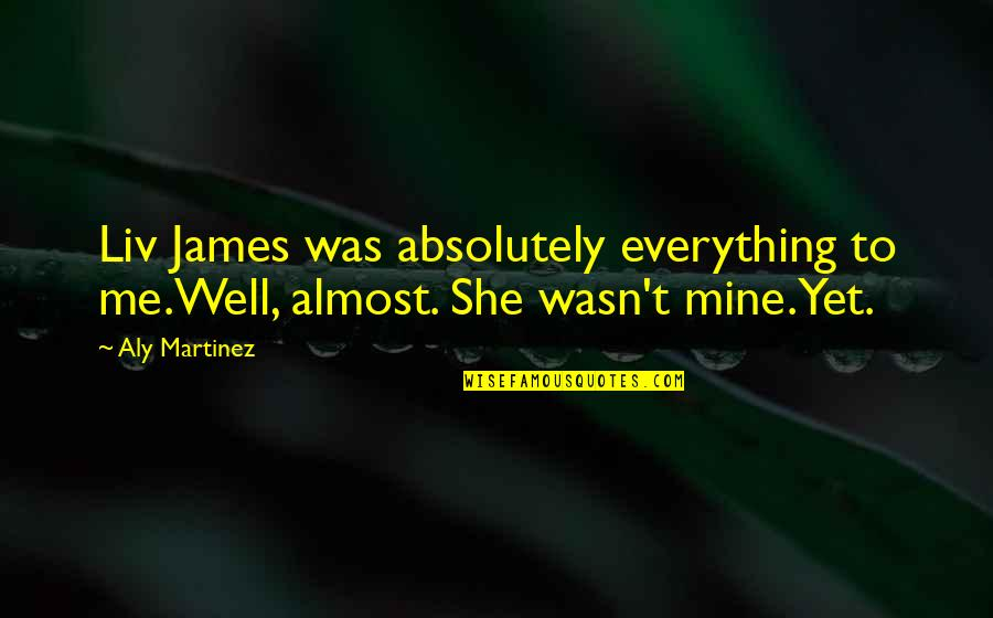 She's Mine Quotes By Aly Martinez: Liv James was absolutely everything to me.Well, almost.