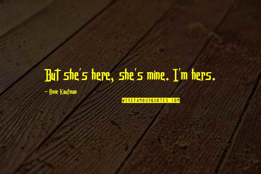 She's Mine Quotes By Amie Kaufman: But she's here, she's mine. I'm hers.