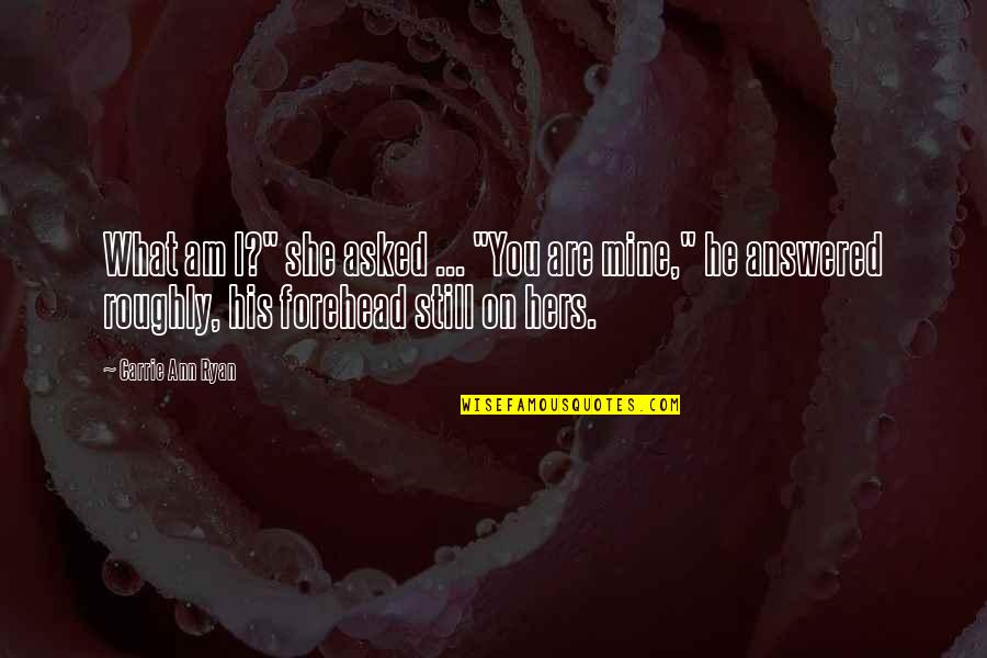 "She's Mine Quotes By Carrie Ann Ryan: What am I?"" she asked ... ""You are"