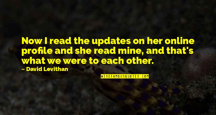 She's Mine Quotes By David Levithan: Now I read the updates on her online