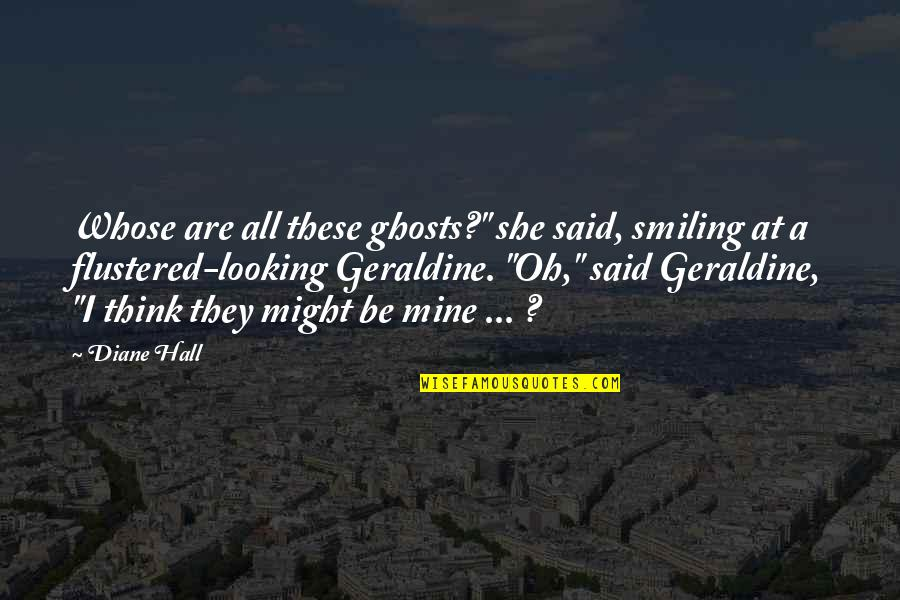 "She's Mine Quotes By Diane Hall: Whose are all these ghosts?"" she said, smiling"