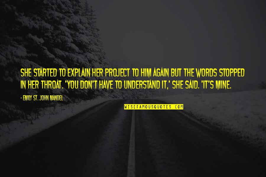 She's Mine Quotes By Emily St. John Mandel: She started to explain her project to him