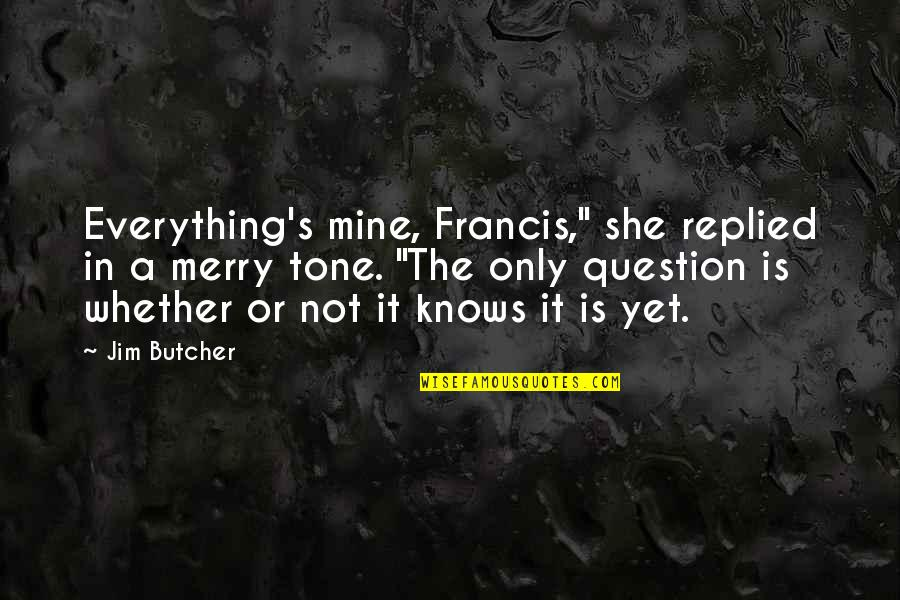 "She's Mine Quotes By Jim Butcher: Everything's mine, Francis,"" she replied in a merry"