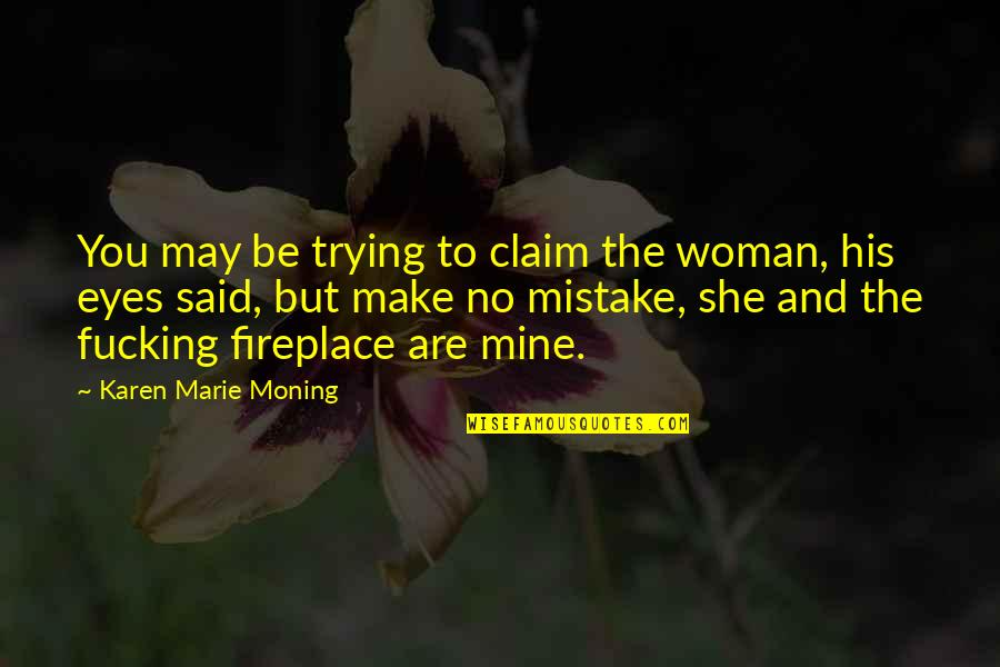She's Mine Quotes By Karen Marie Moning: You may be trying to claim the woman,