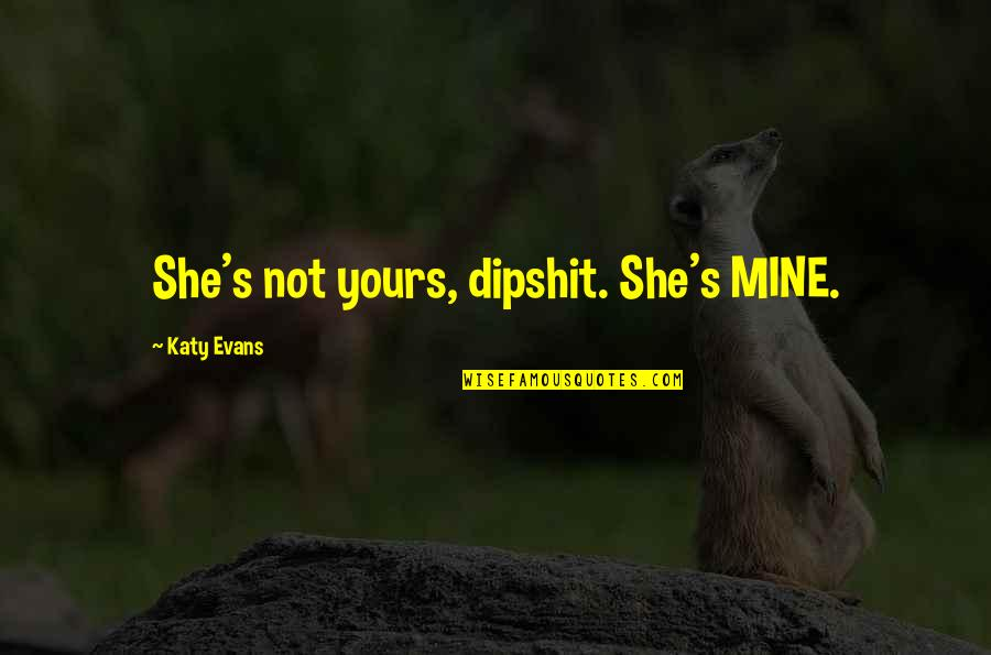 She's Mine Quotes By Katy Evans: She's not yours, dipshit. She's MINE.