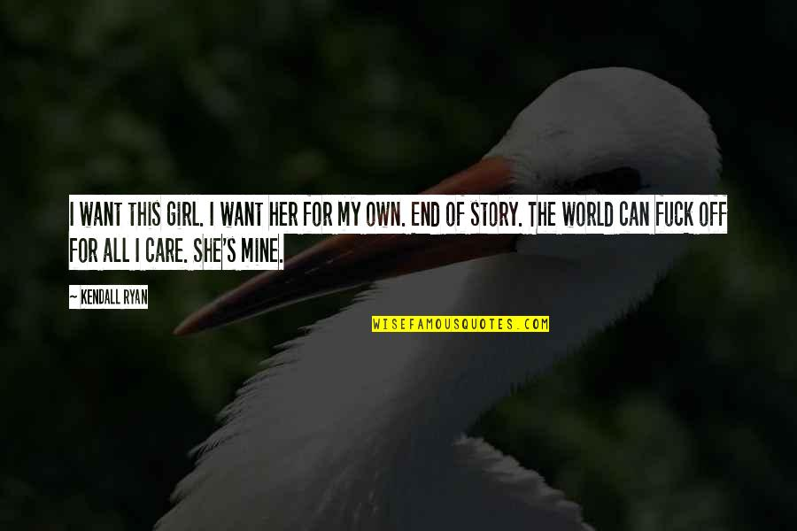 She's Mine Quotes By Kendall Ryan: I want this girl. I want her for