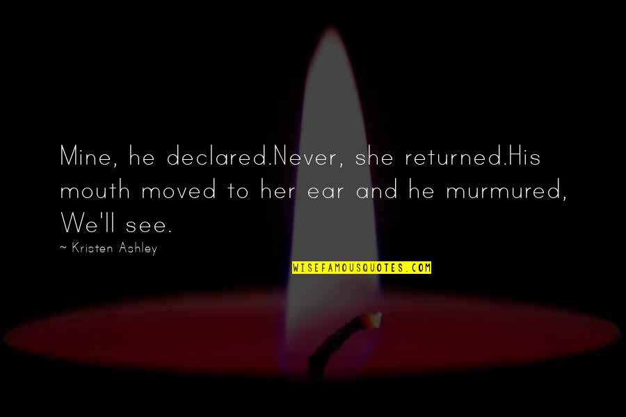 She's Mine Quotes By Kristen Ashley: Mine, he declared.Never, she returned.His mouth moved to
