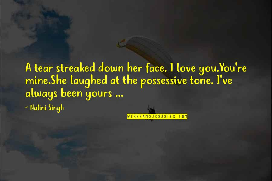 She's Mine Quotes By Nalini Singh: A tear streaked down her face. I love