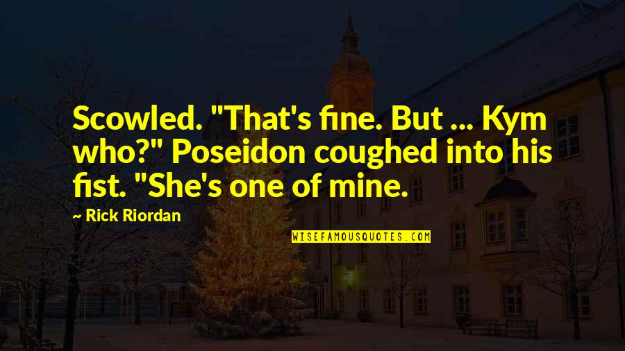 "She's Mine Quotes By Rick Riordan: Scowled. ""That's fine. But ... Kym who?"" Poseidon"