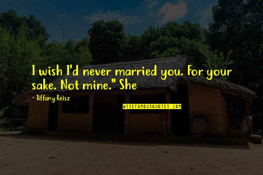 She's Mine Quotes By Tiffany Reisz: I wish I'd never married you. For your