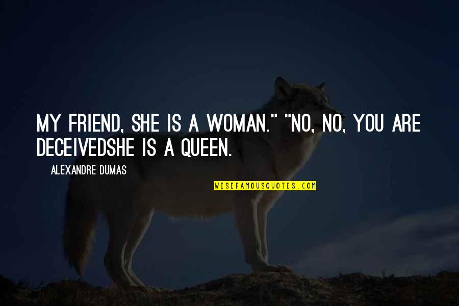 """She's My Queen Quotes By Alexandre Dumas: My friend, she is a woman."""" """"No, no,"""