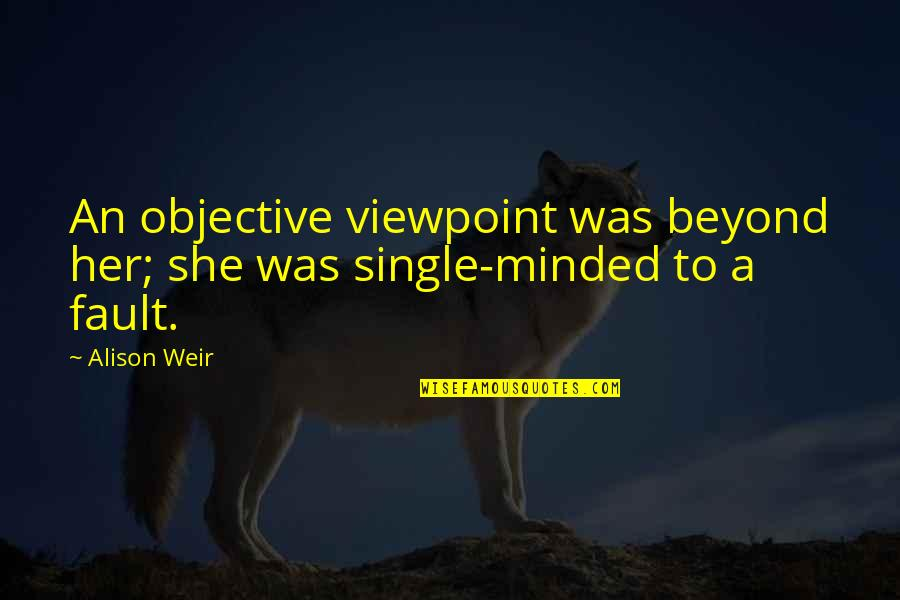 She's My Queen Quotes By Alison Weir: An objective viewpoint was beyond her; she was