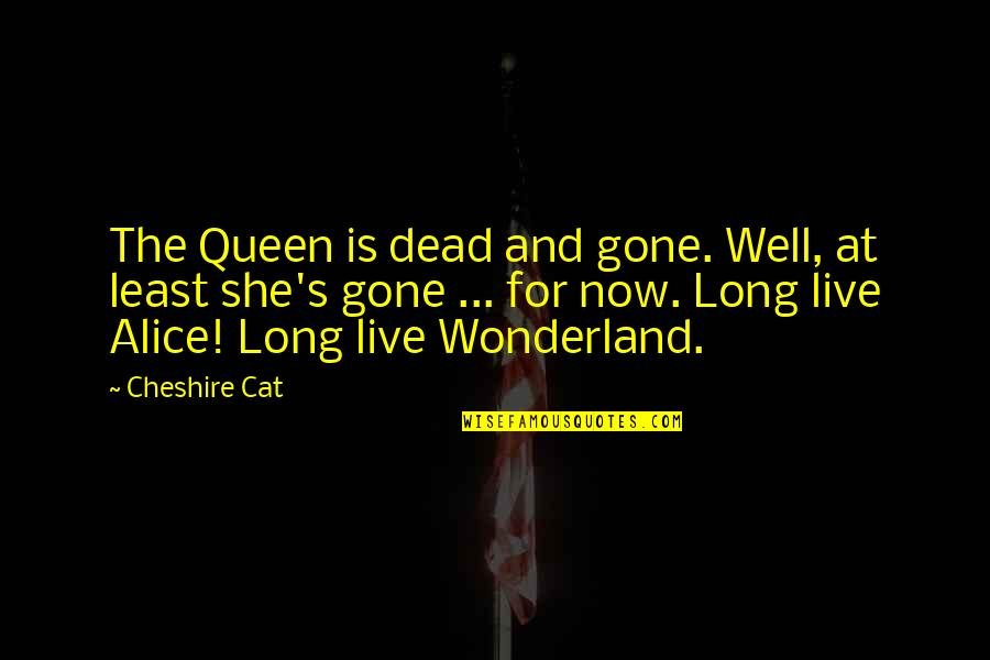 She's My Queen Quotes By Cheshire Cat: The Queen is dead and gone. Well, at