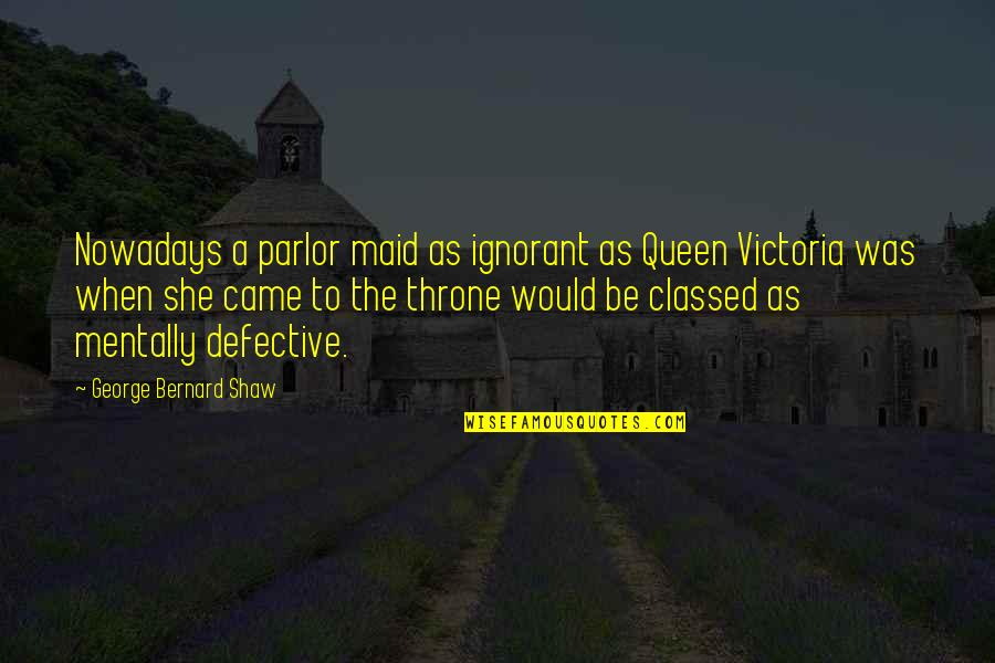 She's My Queen Quotes By George Bernard Shaw: Nowadays a parlor maid as ignorant as Queen