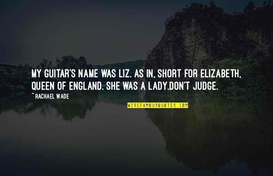 She's My Queen Quotes By Rachael Wade: My guitar's name was Liz. As in, short