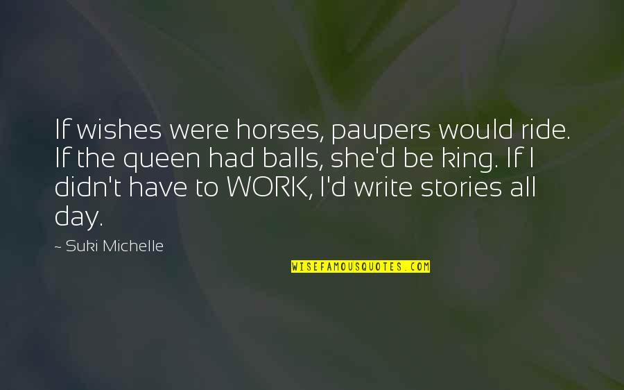 She's My Queen Quotes By Suki Michelle: If wishes were horses, paupers would ride. If