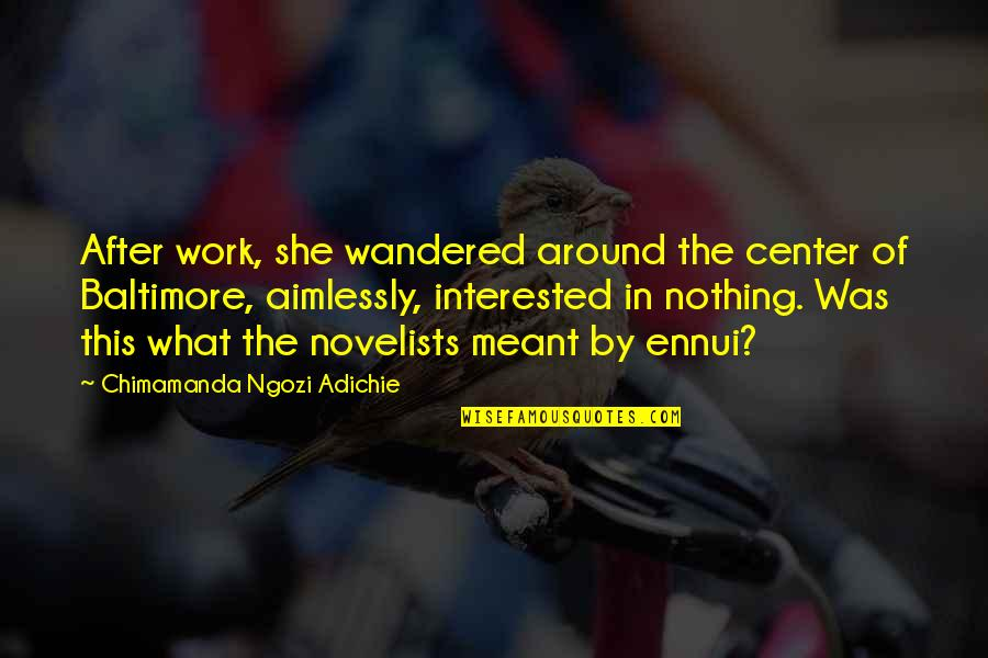 She's Not Interested Quotes By Chimamanda Ngozi Adichie: After work, she wandered around the center of