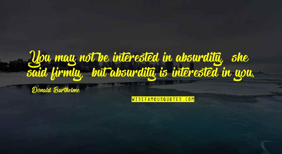 """She's Not Interested Quotes By Donald Barthelme: You may not be interested in absurdity,"""" she"""
