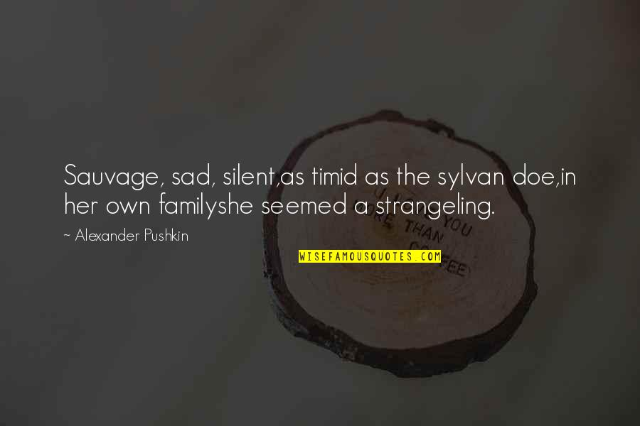 She's Sad Quotes By Alexander Pushkin: Sauvage, sad, silent,as timid as the sylvan doe,in
