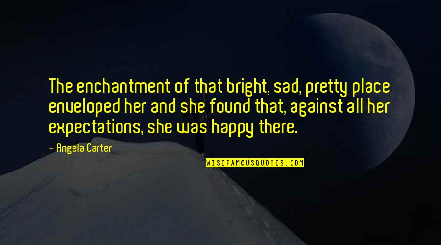 She's Sad Quotes By Angela Carter: The enchantment of that bright, sad, pretty place