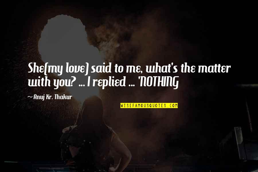 She's Sad Quotes By Anuj Kr. Thakur: She(my love) said to me, what's the matter