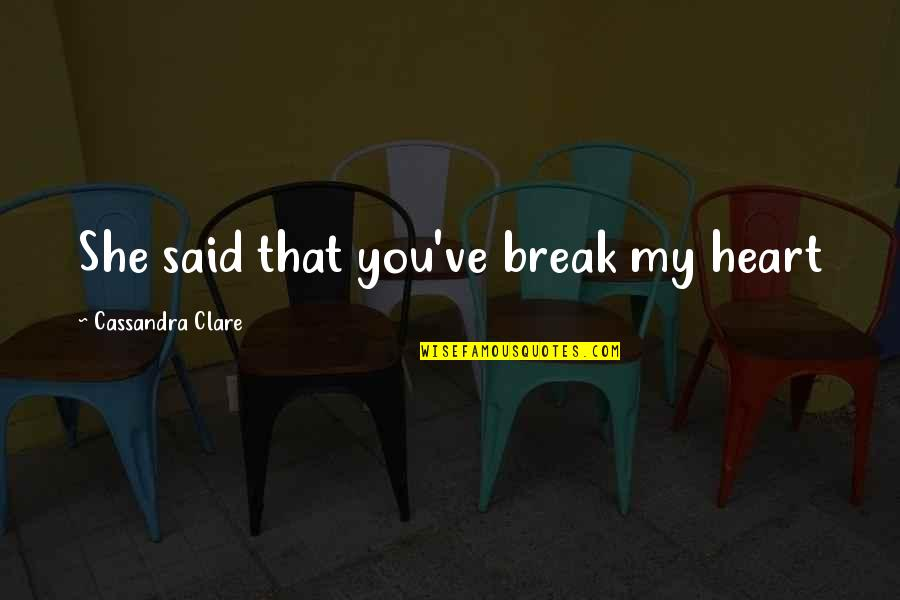 She's Sad Quotes By Cassandra Clare: She said that you've break my heart