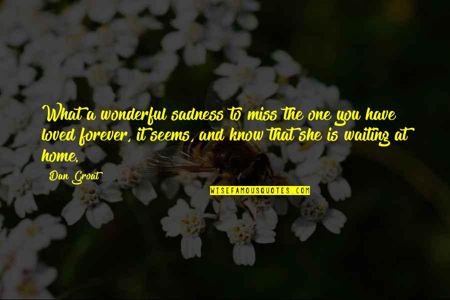 She's Sad Quotes By Dan Groat: What a wonderful sadness to miss the one