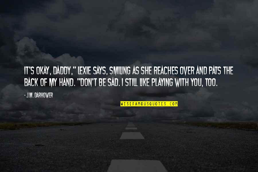 """She's Sad Quotes By J.M. Darhower: It's okay, Daddy,"""" Lexie says, smiling as she"""