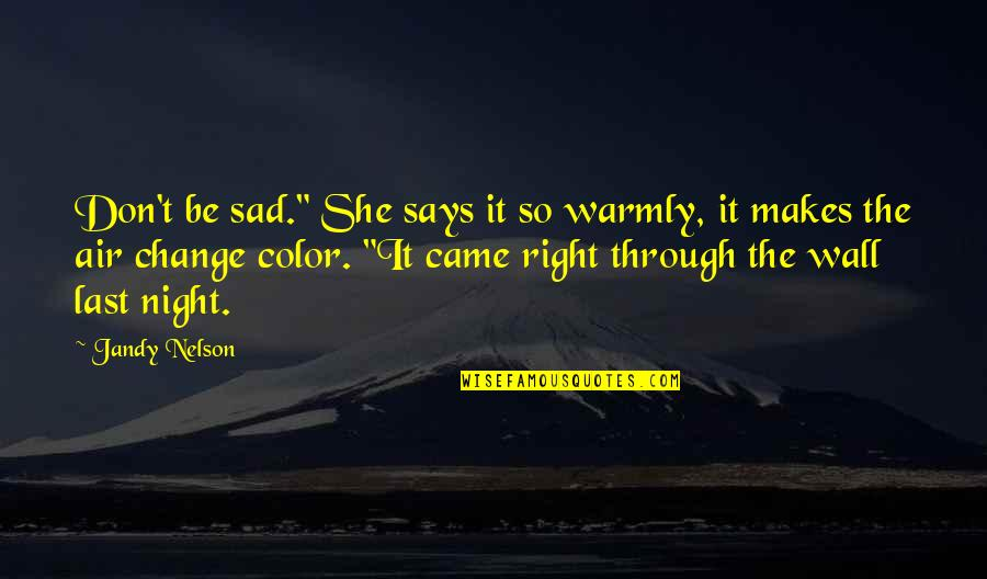 """She's Sad Quotes By Jandy Nelson: Don't be sad."""" She says it so warmly,"""