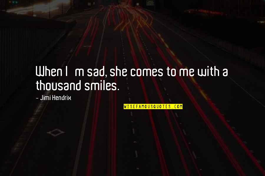 She's Sad Quotes By Jimi Hendrix: When I'm sad, she comes to me with