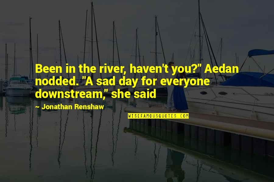 """She's Sad Quotes By Jonathan Renshaw: Been in the river, haven't you?"""" Aedan nodded."""