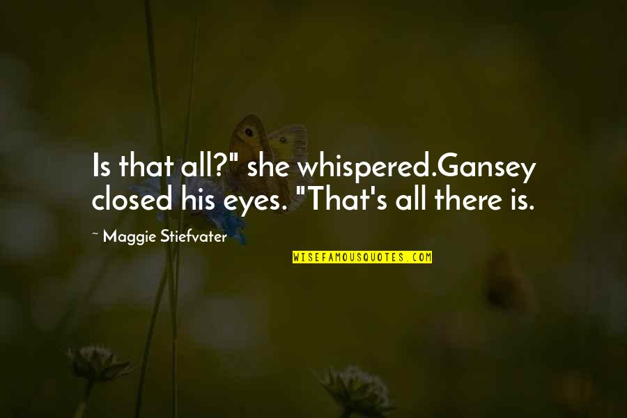 """She's Sad Quotes By Maggie Stiefvater: Is that all?"""" she whispered.Gansey closed his eyes."""