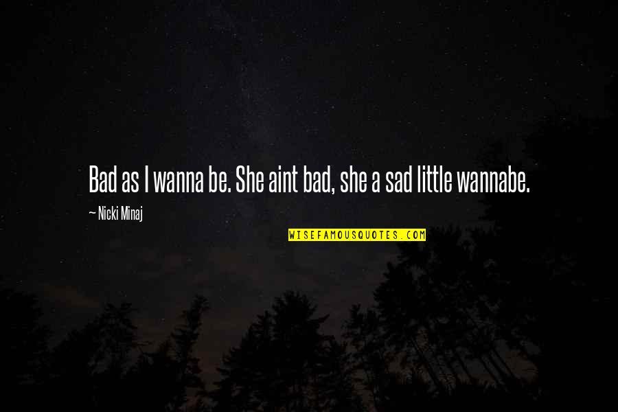 She's Sad Quotes By Nicki Minaj: Bad as I wanna be. She aint bad,