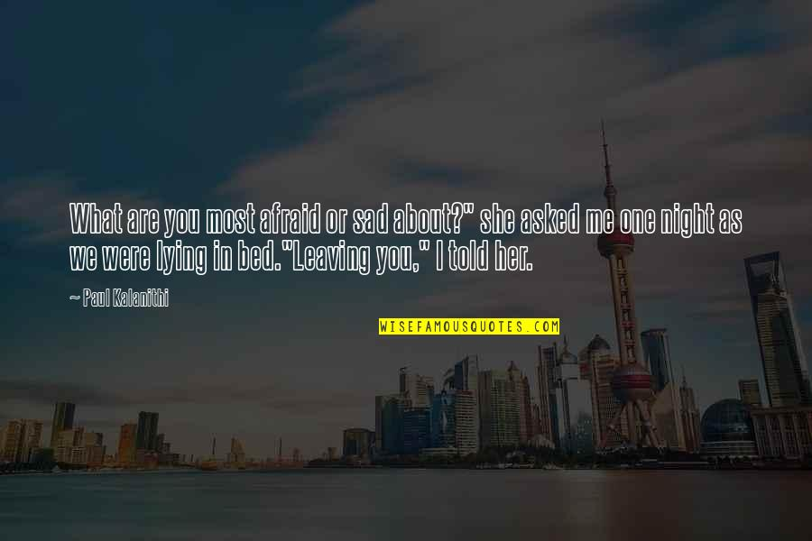 """She's Sad Quotes By Paul Kalanithi: What are you most afraid or sad about?"""""""