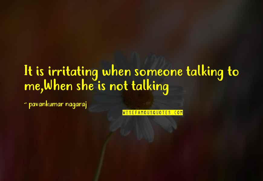 She's Sad Quotes By Pavankumar Nagaraj: It is irritating when someone talking to me,When
