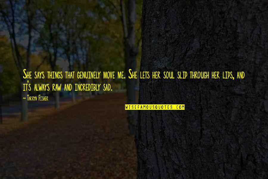 She's Sad Quotes By Tarryn Fisher: She says things that genuinely move me. She
