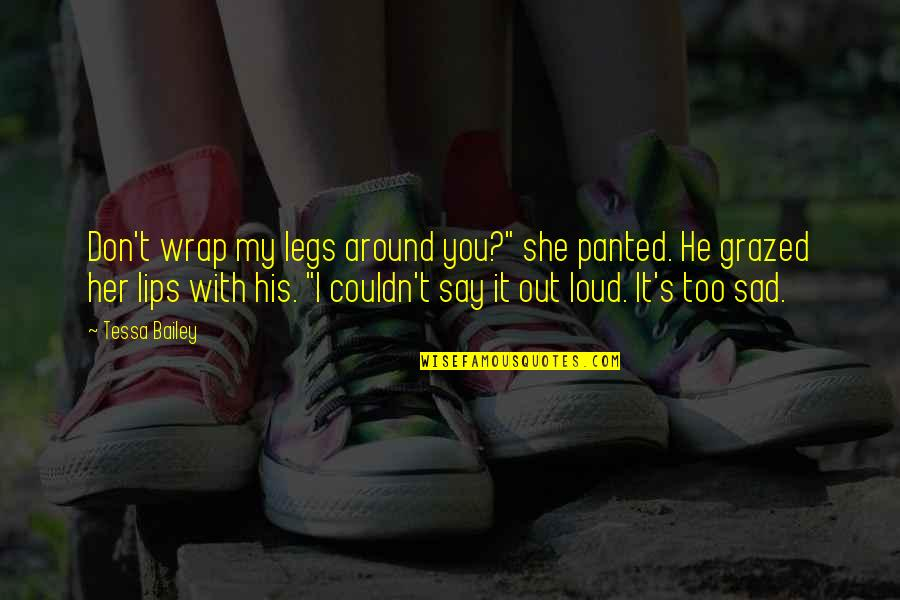 """She's Sad Quotes By Tessa Bailey: Don't wrap my legs around you?"""" she panted."""