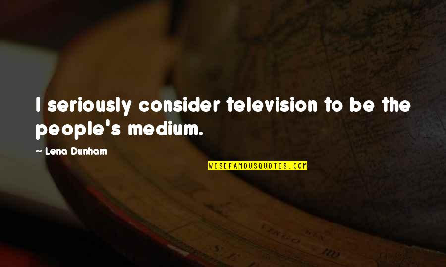 She's The Birthday Girl Quotes By Lena Dunham: I seriously consider television to be the people's
